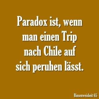 Paradox ist, wenn man einen Trip nach Chile auf sich beruhen lässt.